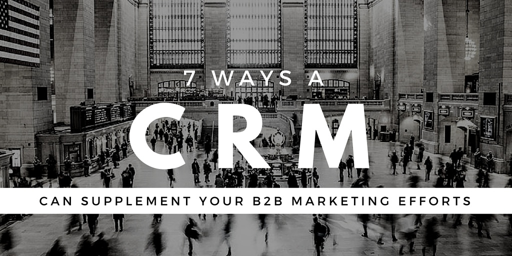 7 Ways A CRM Can Supplement Your B2B Marketing Efforts